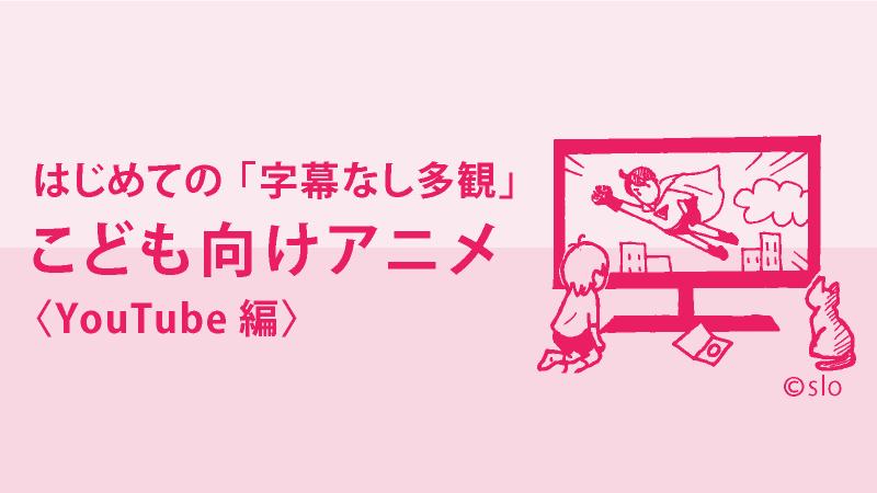 はじめての「字幕なし多観」:こども向けアニメ〈YouTube 編〉